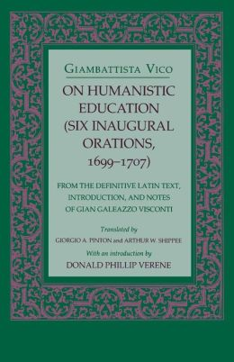 On Humanistic Education (Six Inaugural Orations, 1699-1707): From the Definitive Latin Text, Introduction, and Notes of Gian Galeazzo Visconti