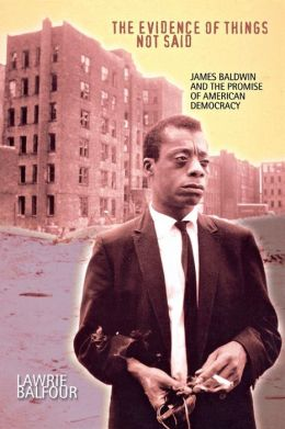 Evidence of Things Not Said : James Baldwin and the Promise of American Democracy
