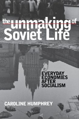 Unmaking of Soviet Life : Everyday Economies after Socialism
