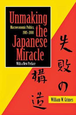 Unmaking the Japanese Miracle: Macroeconomic Politics, 1985-2000