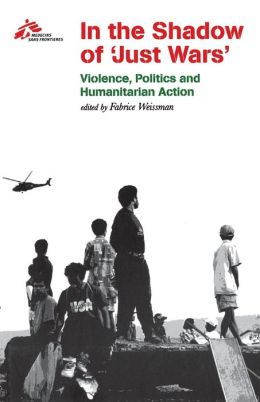 In the Shadow of Just Wars: Violence, Politics, and Humanitarian Action