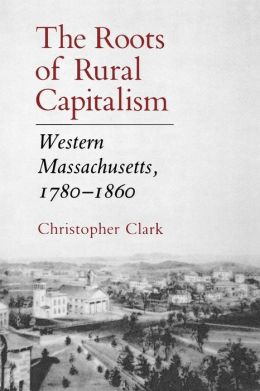 The Roots of Rural Capitalism: Western Massachusetts, 1780-1860