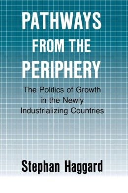 Pathways from the Periphery (Cornell Studies in Political Economy Series): The Politics of Growth in the Newly Industrializing Countries
