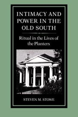 Intimacy and Power in the Old South: Ritual in the Lives of the Planters