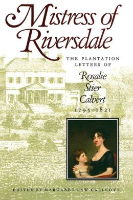 Mistress of Riversdale: The Plantation Letters of Rosalie Stier Calvert, 1795-1821