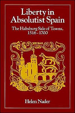 Liberty in Absolutist Spain: The Habsburg Sale of Towns, 1516-1700. 1, 108th Series, 1990
