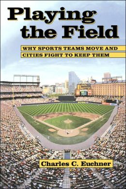 Playing the Field: Why Sports Teams Move and Cities Fight to Keep Them