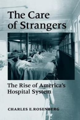The Care of Strangers: The Rise of America's Hospital System