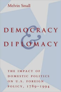 Democracy and Diplomacy: The Impact of Domestic Politics in U. S. Foreign Policy, 1789-1994