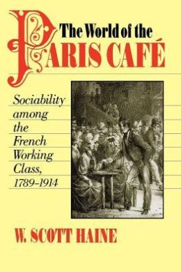 The World of the Paris Café: Sociability among the French Working Class, 1789-1914