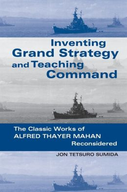 Inventing Grand Strategy and Teaching Command: The Classic Works of Alfred Thayer Mahan Reconsidered