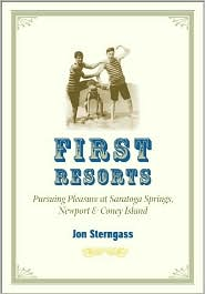 First Resorts: Pursuing Pleasure at Saratoga Springs, Newport and Coney Island