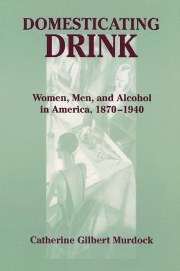 Domesticating Drink: Women, Men, and Alcohol in America, 1870-1940