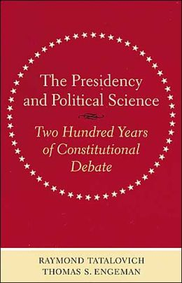 The Presidency and Political Science: Two Hundred Years of Constitutional Debate
