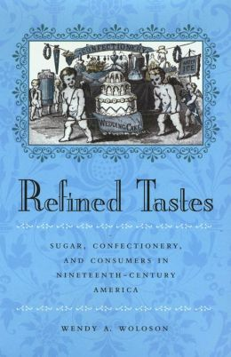 Refined Tastes: Sugar, Confectionery, and Consumers in Nineteenth-Century America