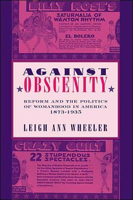 Against Obscenity: Reform and the Politics of Womanhood in America, 1873-1935