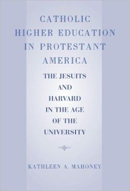Catholic Higher Education in Protestant America: The Jesuits and Harvard in the Age of the University