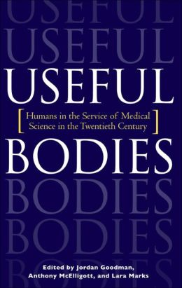 Useful Bodies: Humans in the Service of Medical Science in the Twentieth Century