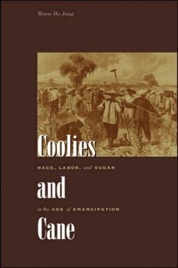 Coolies and Cane: Race, Labor, and Sugar in the Age of Emancipation