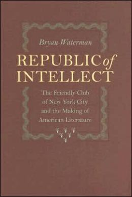 Republic of Intellect: The Friendly Club of New York City and the Making of American Literature