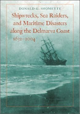 Shipwrecks, Sea Raiders, and Maritime Disasters along the Delmarva Coast, 1632-2004