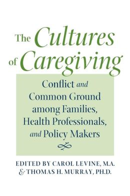 The Cultures of Caregiving: Conflict and Common Ground among Families, Health Professionals, and Policy Makers