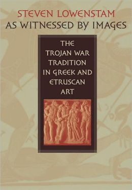 As Witnessed by Images: The Trojan War Tradition in Greek and Etruscan Art