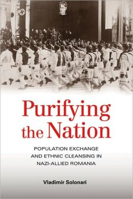 Purifying the Nation: Population Exchange and Ethnic Cleansing in Nazi-Allied Romania