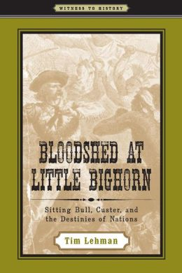 Bloodshed at Little Bighorn: Sitting Bull, Custer, and the Destinies of Nations