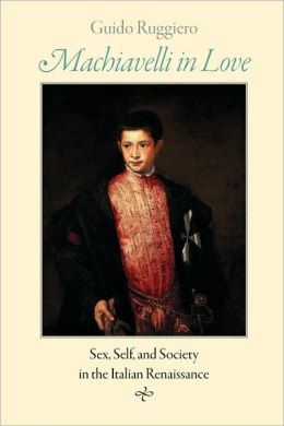 Machiavelli in Love: Sex, Self, and Society in the Italian Renaissance