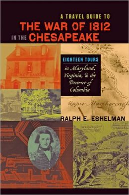 A Travel Guide to the War of 1812 in the Chesapeake: Eighteen Tours in Maryland, Virginia, and the District of Columbia