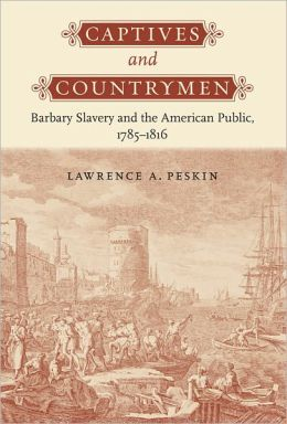 Captives and Countrymen: Barbary Slavery and the American Public, 1785-1816