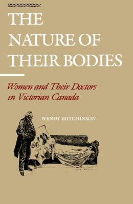 The Nature of their Bodies: Women and their Doctors in Victorian Canada
