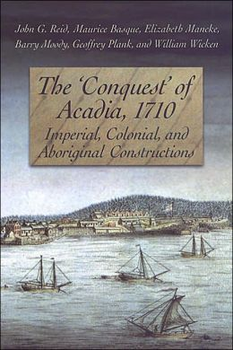 The 'Conquest' of Acadia 1710: Imperial, Colonial, and Aboriginal Constructions