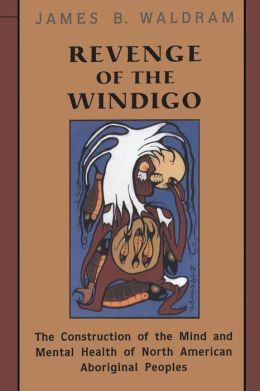 Revenge of the Windigo: Construction of the Mind and Mental Health of North American Aboriginal Peoples