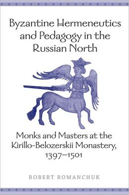 Byzantine Hermeneutics and Pedagogy in the Russian North: Monks and Masters at the Kirillo-Belozerskii Monastery, 1397-1501