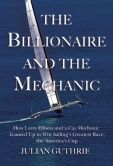 Book Cover Image. Title: The Billionaire and the Mechanic:  How Larry Ellison and a Car Mechanic Teamed Up to Win Sailing's Greatest Race, The America's Cup, Author: Julian Guthrie