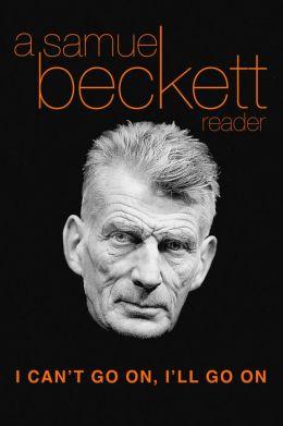 I Can't Go On, I'll Go On: A Samuel Beckett Reader