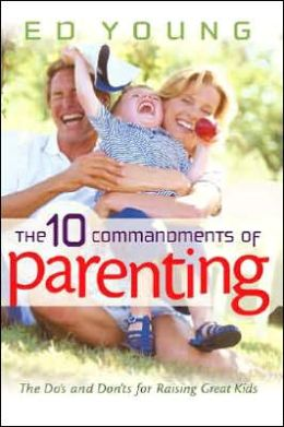 Ten Commandments of Parenting: The Dos and Donts for Raising Great Kids
