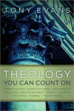 Theology You Can Count On: Experiencing What the Bible Says about ... God the Father, God the Son, God the Holy Spirit, Angels, Salvation, the Church, the Bible, the Last Things