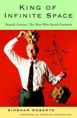 King of Infinite Space: Donald Coxeter, The Man Who Saved Geometry