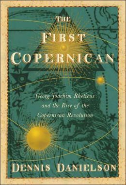 First Copernican: Georg Joachim Rheticus and the Rise of the Copernican Revolution