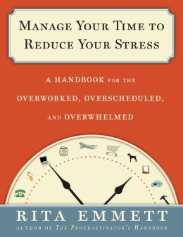 Manage Your Time to Reduce Your Stress: A Handbook for the Overworked, Overscheduled, and Overwhelmed