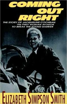 Coming Out Right: The Story of Jackie Cochran, the First Woman Aviator to Break the Sound Barrier