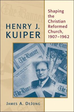 Henry J. Kuiper: Shaping the Christian Reformed Church, 1907-1962