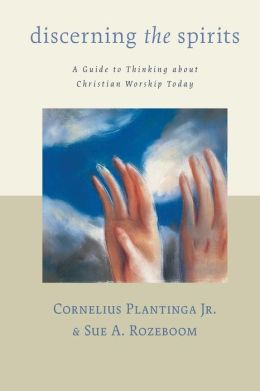 Discerning the Spirits: A Guide to Thinking about Christian Worship Today ( Calvin Institute of Christian Worship Liturgical Studies Series)
