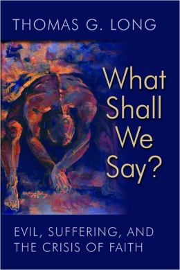 What Shall We Say?: Evil, Suffering, and the Crisis of Faith