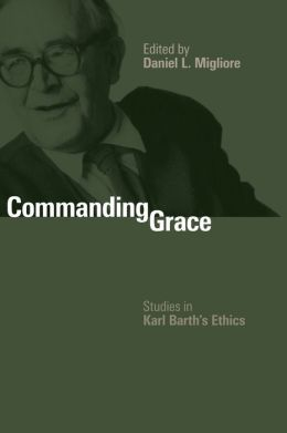 Commanding Grace: Studies in Karl Barth's Ethics