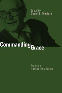 Commanding Grace: Studies in Karl Barth's Ethics