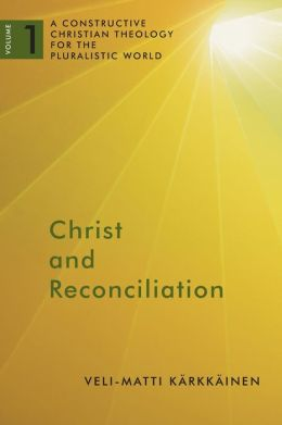 Christ and Reconciliation: A Constructive Christian Theology for the Pluralistic World, vol. 1